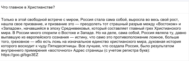 Только в этой свободной встрече с миром, Россия стала сама собой, выросла во весь свой рост, нашла свое призвание, и призвание это— преодолеть тот страшный разрыв между «Востоком» и «Западом», начавшийся в эпоху Средневековья, который составляет главный грех Христианского мира. В России много спорили о Востоке и Западе. Но на деле, сама собой, Россия являла ту, давно выпавшую из европейского сознания— истину, что само это противоположение ложное, больше того, греховное— ибо есть ложь на изначальное единство христианского мира, духовная история которого восходит к чуду Пятидесятницы. Все лучшее, что создала Россия, было результатом внутреннего примирения «восточного»